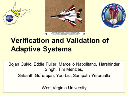 Research Heaven, West Virginia Verification and Validation of Adaptive Systems Bojan Cukic, Eddie Fuller, Marcello Napolitano, Harshinder Singh, Tim Menzies,