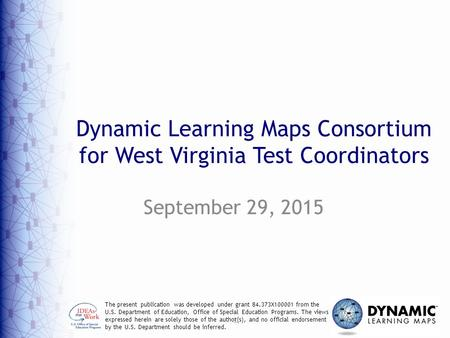 1 Dynamic Learning Maps Consortium for West Virginia Test Coordinators September 29, 2015 The present publication was developed under grant 84.373X100001.
