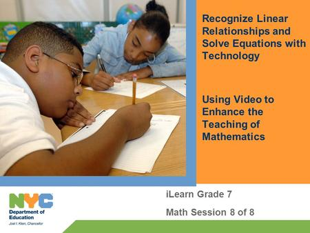 Recognize Linear Relationships and Solve Equations with Technology Using Video to Enhance the Teaching of Mathematics iLearn Grade 7 Math Session 8 of.