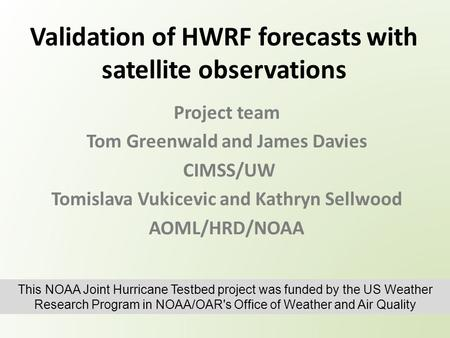 Validation of HWRF forecasts with satellite observations Project team Tom Greenwald and James Davies CIMSS/UW Tomislava Vukicevic and Kathryn Sellwood.