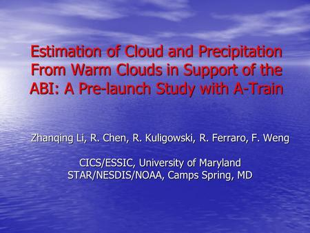 Estimation of Cloud and Precipitation From Warm Clouds in Support of the ABI: A Pre-launch Study with A-Train Zhanqing Li, R. Chen, R. Kuligowski, R. Ferraro,