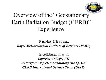 "Overview of the ""Geostationary Earth Radiation Budget (GERB)"" Experience. Nicolas Clerbaux Royal Meteorological Institute of Belgium (RMIB) In collaboration."