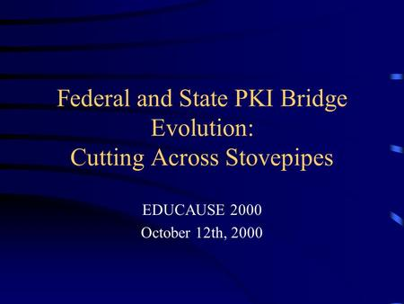 Federal and State PKI Bridge Evolution: Cutting Across Stovepipes EDUCAUSE 2000 October 12th, 2000.