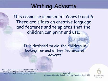 Writing Adverts This resource is aimed at Years 5 and 6. There are slides on creative language and features and templates that the children can print and.