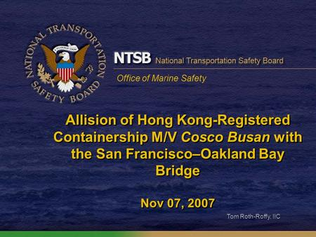 Office of Marine Safety Allision of Hong Kong-Registered Containership M/V Cosco Busan with the San Francisco–Oakland Bay Bridge Nov 07, 2007 Tom Roth-Roffy,