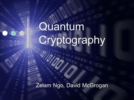 Quantum Cryptography Zelam Ngo, David McGrogan. Motivation Age of Information Information is valuable Protecting that Information.
