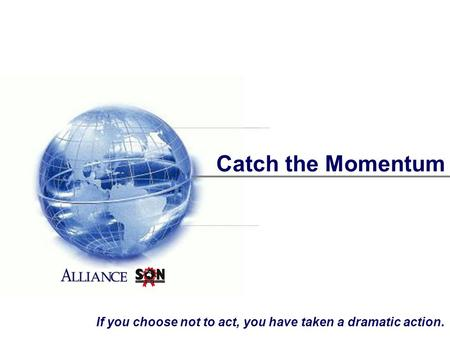 Catch the Momentum If you choose not to act, you have taken a dramatic action.