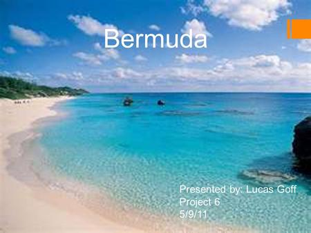 Bermuda Presented by: Lucas Goff Project 6 5/9/11.