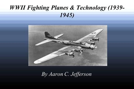 WWII Fighting Planes & Technology (1939- 1945) By Aaron C. Jefferson.