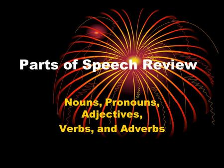Parts of Speech Review Nouns, Pronouns, Adjectives, Verbs, and Adverbs.