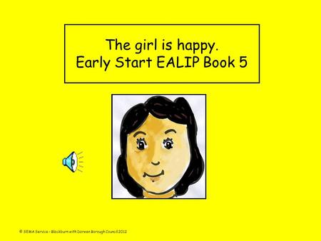 © SEMA Service – Blackburn with Darwen Borough Council 2012 The girl is happy. Early Start EALIP Book 5.