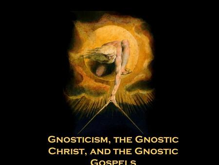 Gnosticism, the Gnostic Christ, and the Gnostic Gospels.