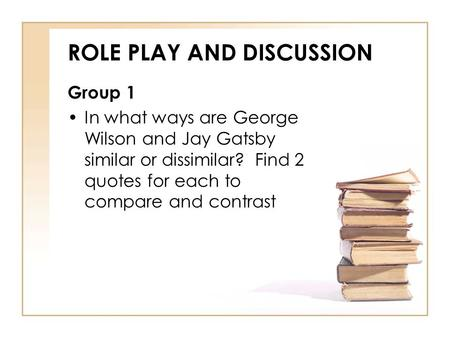 ROLE PLAY AND DISCUSSION Group 1 In what ways are George Wilson and Jay Gatsby similar or dissimilar? Find 2 quotes for each to compare and contrast.