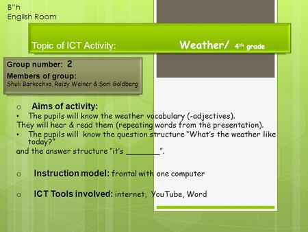 "Topic of ICT Activity: Weather/ 4 th grade Group number: 2 Members of group: Shuli Barkochva, Raizy Weiner & Sori Goldberg B""h English Room o Aims of activity:"