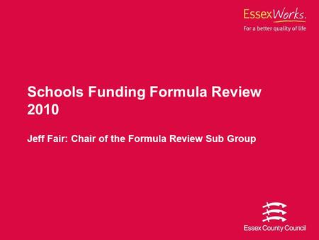 Schools Funding Formula Review 2010 Jeff Fair: Chair of the Formula Review Sub Group.