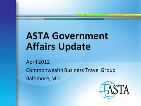 ASTA Government Affairs Update April 2012 Commonwealth Business Travel Group Baltimore, MD.