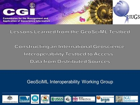 GeoSciML Interoperability Working Group. Formed in 2003 under the Commission for the Management and Application of Geoscience Information (CGI) of the.