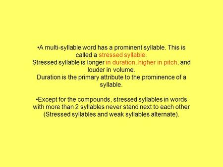 A multi-syllable word has a prominent syllable. This is called a stressed syllable. Stressed syllable is longer in duration, higher in pitch, and louder.