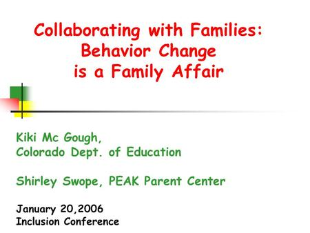 Collaborating with Families: Behavior Change is a Family Affair Kiki Mc Gough, Colorado Dept. of Education Shirley Swope, PEAK Parent Center January 20,2006.