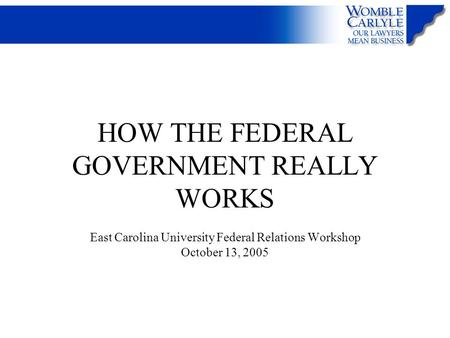 HOW THE FEDERAL GOVERNMENT REALLY WORKS East Carolina University Federal Relations Workshop October 13, 2005.