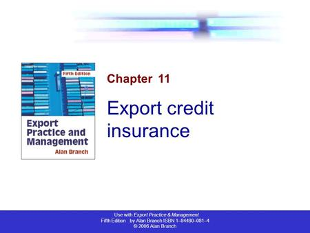 Use with Export Practice & Management Fifth Edition by Alan Branch ISBN 1–84480–081–4 © 2006 Alan Branch Chapter 11 Export credit insurance.
