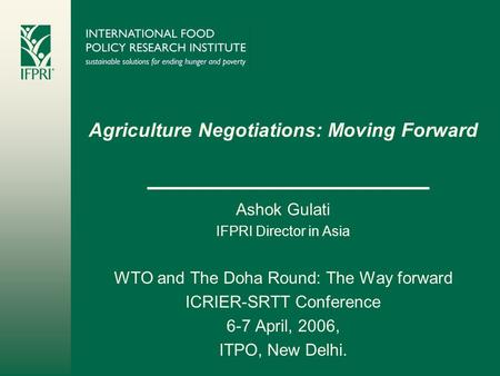 Agriculture Negotiations: Moving Forward Ashok Gulati IFPRI Director in Asia WTO and The Doha Round: The Way forward ICRIER-SRTT Conference 6-7 April,