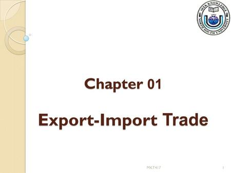 Chapter 01 Export-Import Trade 1MKT417. Export-Import Trade Creation of appropriate institutional framework and supportive environmental facilitates the.