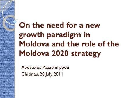 On the need for a new growth paradigm in Moldova and the role of the Moldova 2020 strategy Apostolos Papaphilippou Chisinau, 28 July 2011.