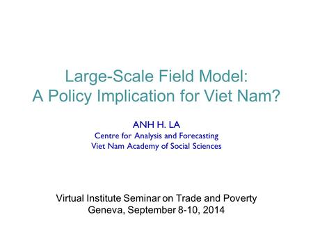 Large-Scale Field Model: A Policy Implication for Viet Nam? ANH H. LA Centre for Analysis and Forecasting Viet Nam Academy of Social Sciences Virtual Institute.