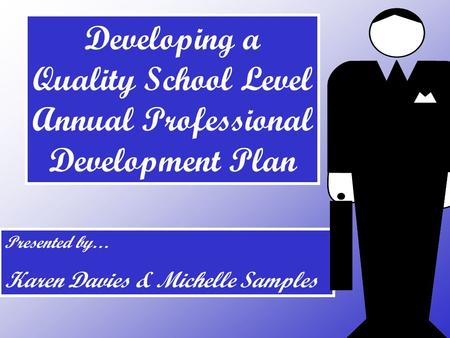 Presented by… Karen Davies & Michelle Samples Developing a Quality School Level Annual Professional Development Plan.