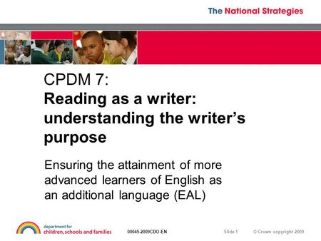 © Crown copyright 200900045-2009CDO-EN Slide 1 CPDM 7: Reading as a writer: understanding the writer's purpose Ensuring the attainment of more advanced.