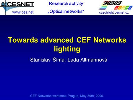 CEF Networks workshop Prague, May 30th, 2006 Towards advanced CEF Networks lighting Stanislav Šíma, Lada Altmannová www.ces.net czechlight.cesnet.cz Research.