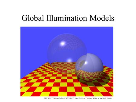 Global Illumination Models THE WHITTED IMAGE - BASIC RECURSIVE RAY TRACING Copyright © 1997 A. Watt and L. Cooper.