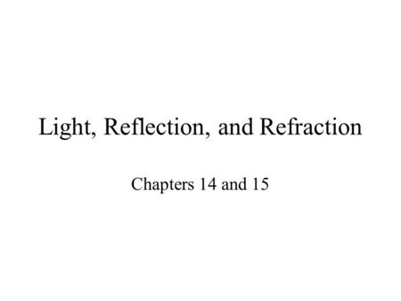 Light, Reflection, and Refraction Chapters 14 and 15.
