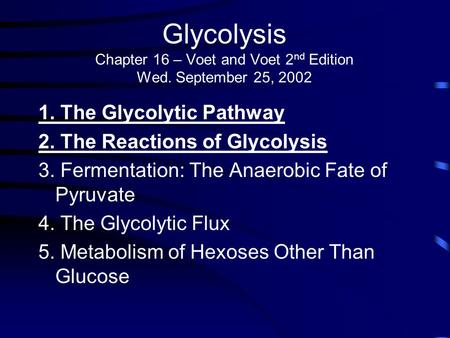 Glycolysis Chapter 16 – Voet and Voet 2 nd Edition Wed. September 25, 2002 1. The Glycolytic Pathway 2. The Reactions of Glycolysis 3. Fermentation: The.