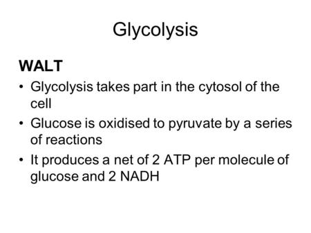 Glycolysis WALT Glycolysis takes part in the cytosol of the cell Glucose is oxidised to pyruvate by a series of reactions It produces a net of 2 ATP per.