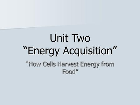 "Unit Two ""Energy Acquisition"" ""How Cells Harvest Energy from Food"""