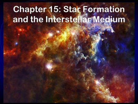 Chapter 15: Star Formation and the Interstellar Medium.