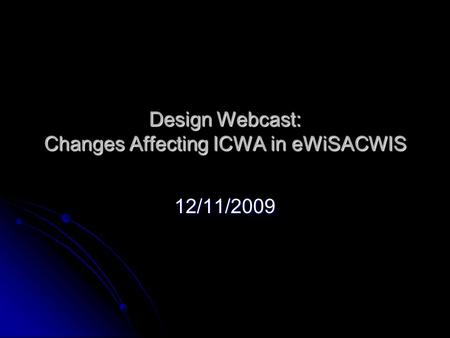 Design Webcast: Changes Affecting ICWA in eWiSACWIS 12/11/2009.