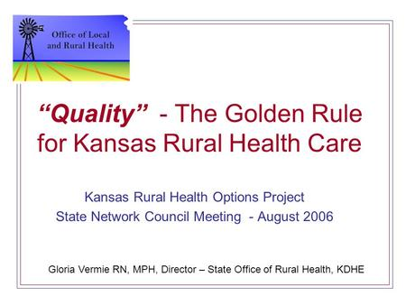 """Quality"" - The Golden Rule for Kansas Rural Health Care Kansas Rural Health Options Project State Network Council Meeting - August 2006 Gloria Vermie."