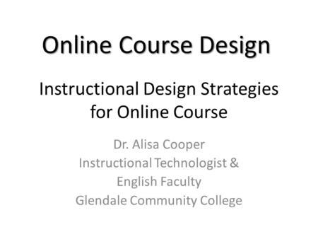 Instructional Design Strategies for Online Course Dr. Alisa Cooper Instructional Technologist & English Faculty Glendale Community College Online Course.