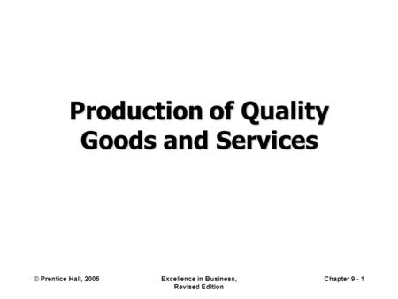 © Prentice Hall, 2005Excellence in Business, Revised Edition Chapter 9 - 1 Production of Quality Goods and Services.