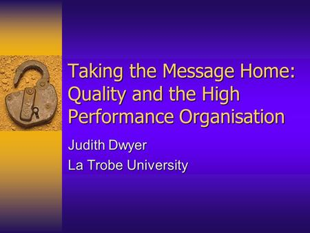 Taking the Message Home: Quality and the High Performance Organisation Judith Dwyer La Trobe University.