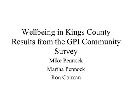 Wellbeing in Kings County Results from the GPI Community Survey Mike Pennock Martha Pennock Ron Colman.