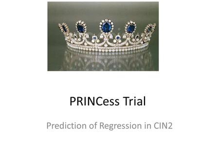 PRINCess Trial Prediction of Regression in CIN2. Coordinating centre in Christchurch Mainly NZ but Sydney and Melbourne just completing their approval.