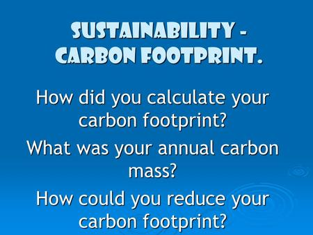 Sustainability - Carbon Footprint. How did you calculate your carbon footprint? What was your annual carbon mass? How could you reduce your carbon footprint?