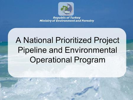 A National Prioritized Project Pipeline and Environmental Operational Program Republic of Turkey Ministry of Environment and Forestry.