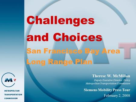 Challenges and Choices San Francisco Bay Area Long Range Plan Therese W. McMillan Deputy Executive Director, Policy Metropolitan Transportation Commission.