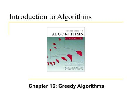 Introduction to Algorithms Chapter 16: Greedy Algorithms.