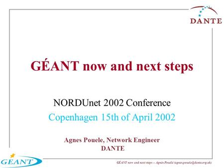 GÉANT now and next steps -- Agnès Pouélé Agnes Pouele, Network Engineer DANTE GÉANT now and next steps NORDUnet 2002 Conference.